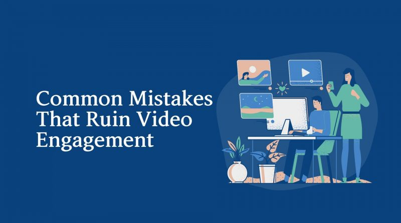 Common Mistakes That Ruin Video Engagement
