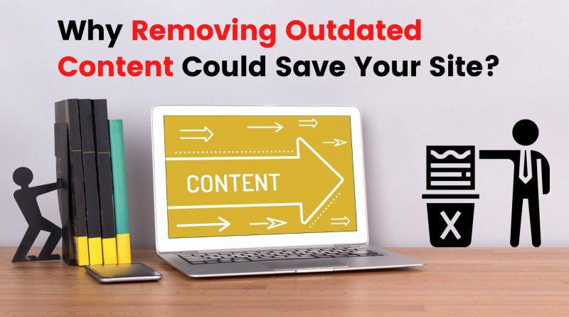 Why Removing Outdated Content Could Save Your Site?