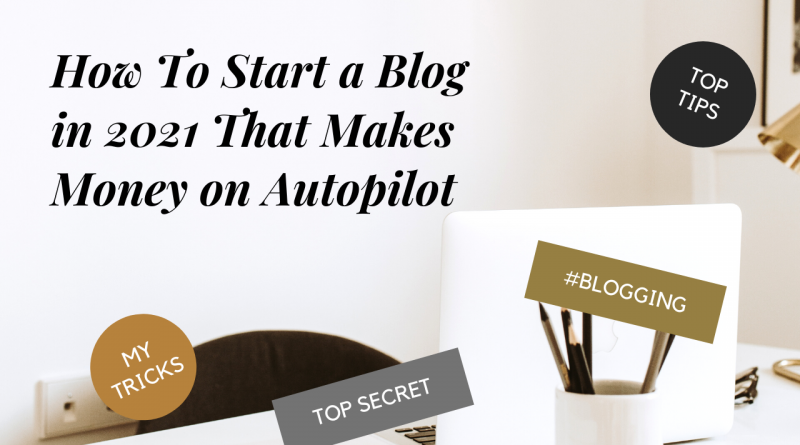 How To Start a Blog in 2021 That Makes Money on Autopilot